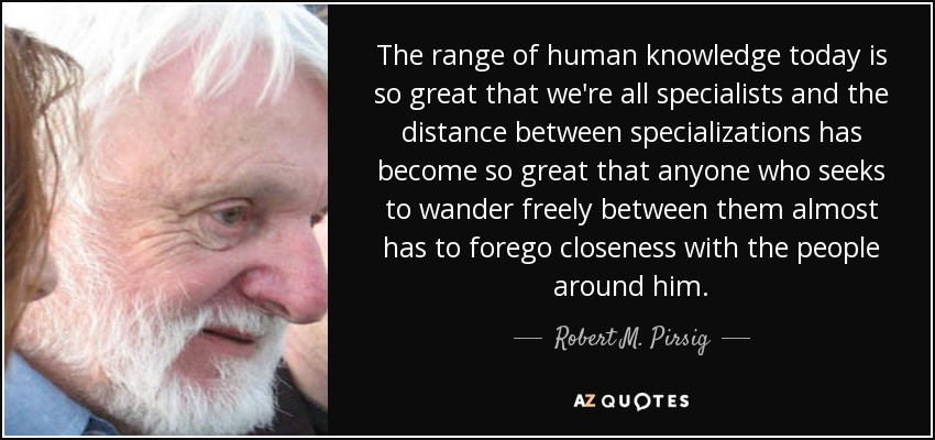 The range of human knowledge today is so great that we're all specialists and the distance between specializations has become so great that anyone who seeks to wander freely between them almost has to forego closeness with the people around him. - Robert M. Pirsig