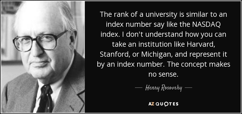 The rank of a university is similar to an index number say like the NASDAQ index. I don't understand how you can take an institution like Harvard, Stanford, or Michigan, and represent it by an index number. The concept makes no sense. - Henry Rosovsky