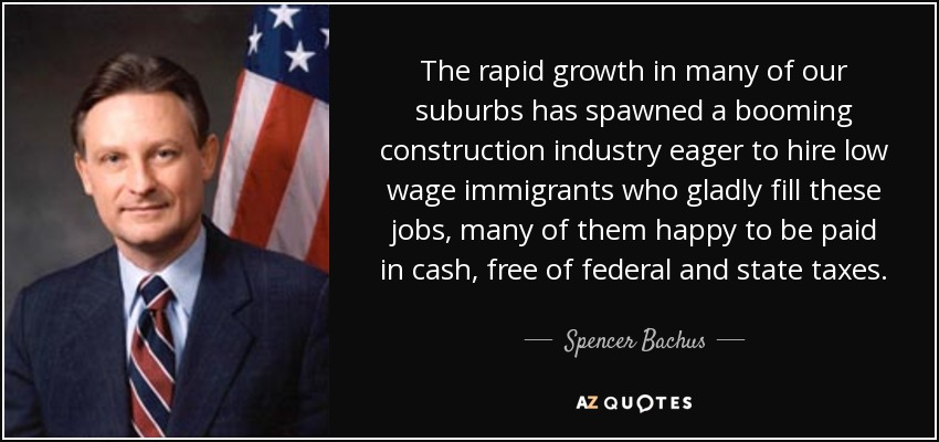 The rapid growth in many of our suburbs has spawned a booming construction industry eager to hire low wage immigrants who gladly fill these jobs, many of them happy to be paid in cash, free of federal and state taxes. - Spencer Bachus