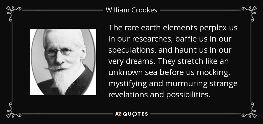 The rare earth elements perplex us in our researches, baffle us in our speculations, and haunt us in our very dreams. They stretch like an unknown sea before us mocking, mystifying and murmuring strange revelations and possibilities. - William Crookes