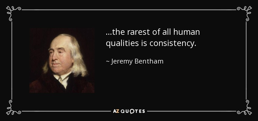 ...the rarest of all human qualities is consistency. - Jeremy Bentham