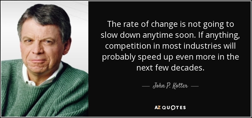 The rate of change is not going to slow down anytime soon. If anything, competition in most industries will probably speed up even more in the next few decades. - John P. Kotter