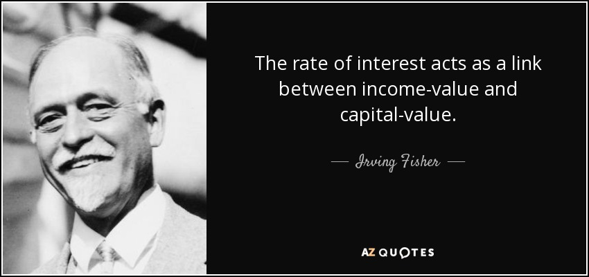 The rate of interest acts as a link between income-value and capital-value. - Irving Fisher