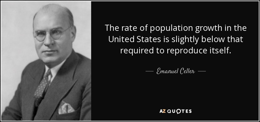 The rate of population growth in the United States is slightly below that required to reproduce itself. - Emanuel Celler