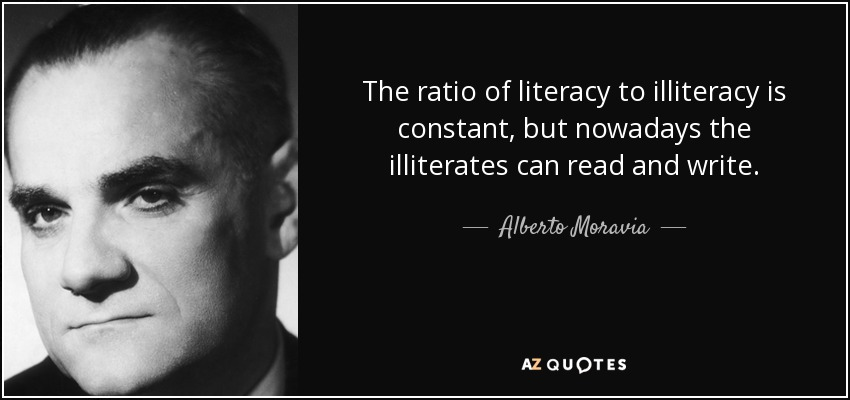 The ratio of literacy to illiteracy is constant, but nowadays the illiterates can read and write. - Alberto Moravia