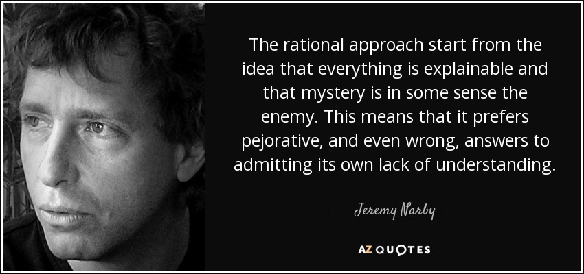 The rational approach start from the idea that everything is explainable and that mystery is in some sense the enemy. This means that it prefers pejorative, and even wrong, answers to admitting its own lack of understanding. - Jeremy Narby