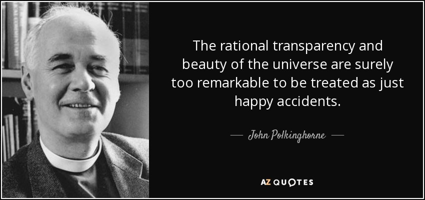 The rational transparency and beauty of the universe are surely too remarkable to be treated as just happy accidents. - John Polkinghorne