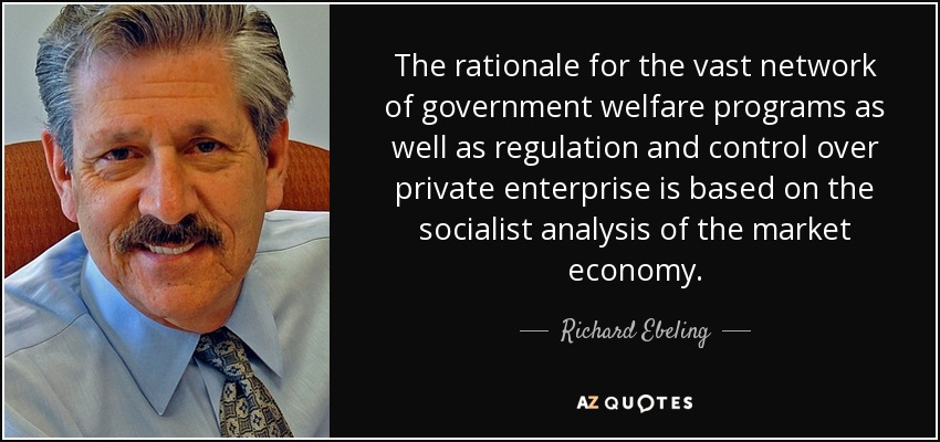 The rationale for the vast network of government welfare programs as well as regulation and control over private enterprise is based on the socialist analysis of the market economy. - Richard Ebeling
