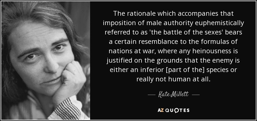 The rationale which accompanies that imposition of male authority euphemistically referred to as 'the battle of the sexes' bears a certain resemblance to the formulas of nations at war, where any heinousness is justified on the grounds that the enemy is either an inferior [part of the] species or really not human at all. - Kate Millett