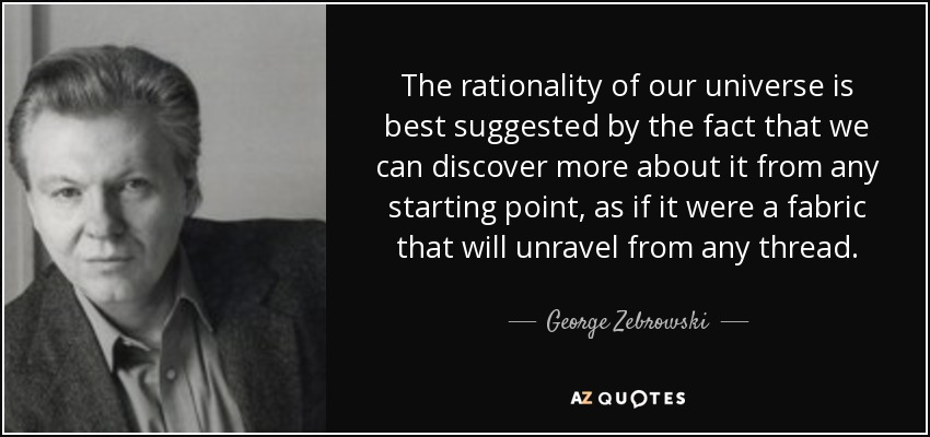 The rationality of our universe is best suggested by the fact that we can discover more about it from any starting point, as if it were a fabric that will unravel from any thread. - George Zebrowski