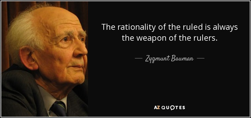 The rationality of the ruled is always the weapon of the rulers. - Zygmunt Bauman