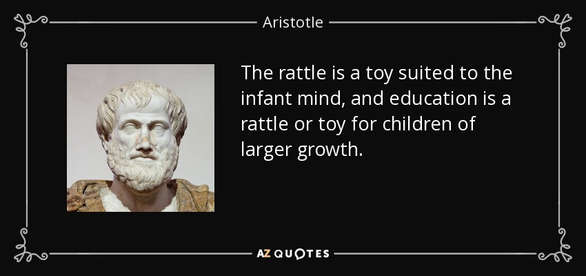 The rattle is a toy suited to the infant mind, and education is a rattle or toy for children of larger growth. - Aristotle