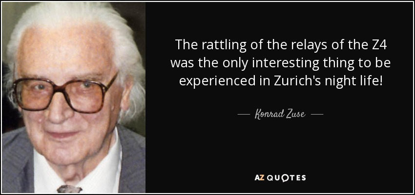The rattling of the relays of the Z4 was the only interesting thing to be experienced in Zurich's night life! - Konrad Zuse