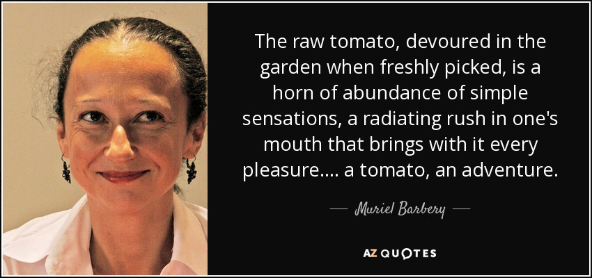 The raw tomato, devoured in the garden when freshly picked, is a horn of abundance of simple sensations, a radiating rush in one's mouth that brings with it every pleasure. . . . a tomato, an adventure. - Muriel Barbery