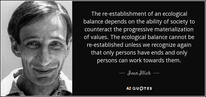 The re-establishment of an ecological balance depends on the ability of society to counteract the progressive materialization of values. The ecological balance cannot be re-established unless we recognize again that only persons have ends and only persons can work towards them. - Ivan Illich