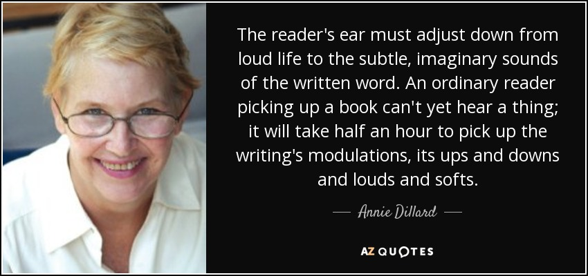 The reader's ear must adjust down from loud life to the subtle, imaginary sounds of the written word. An ordinary reader picking up a book can't yet hear a thing; it will take half an hour to pick up the writing's modulations, its ups and downs and louds and softs. - Annie Dillard
