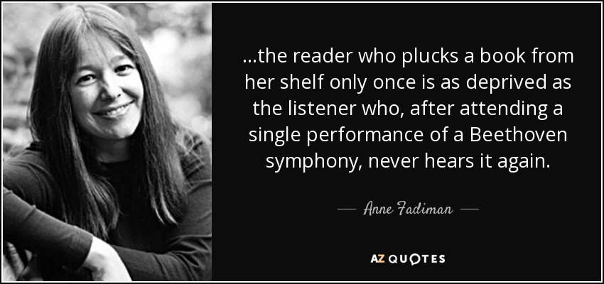 ...the reader who plucks a book from her shelf only once is as deprived as the listener who, after attending a single performance of a Beethoven symphony, never hears it again. - Anne Fadiman