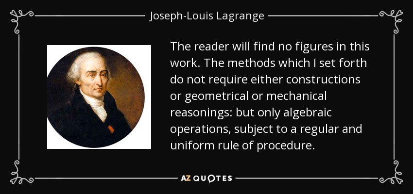 The reader will find no figures in this work. The methods which I set forth do not require either constructions or geometrical or mechanical reasonings: but only algebraic operations, subject to a regular and uniform rule of procedure. - Joseph-Louis Lagrange