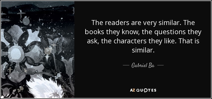 The readers are very similar. The books they know, the questions they ask, the characters they like. That is similar. - Gabriel Ba