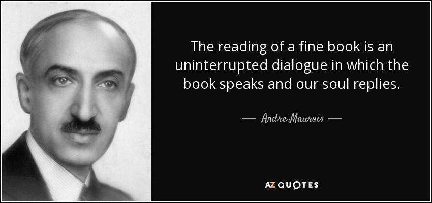 The reading of a fine book is an uninterrupted dialogue in which the book speaks and our soul replies. - Andre Maurois
