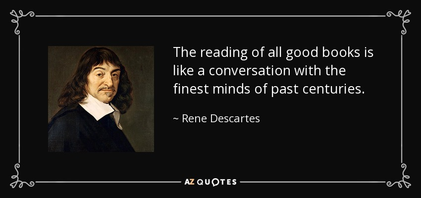 The reading of all good books is like a conversation with the finest minds of past centuries. - Rene Descartes