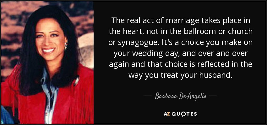 The real act of marriage takes place in the heart, not in the ballroom or church or synagogue. It's a choice you make on your wedding day, and over and over again and that choice is reflected in the way you treat your husband. - Barbara De Angelis