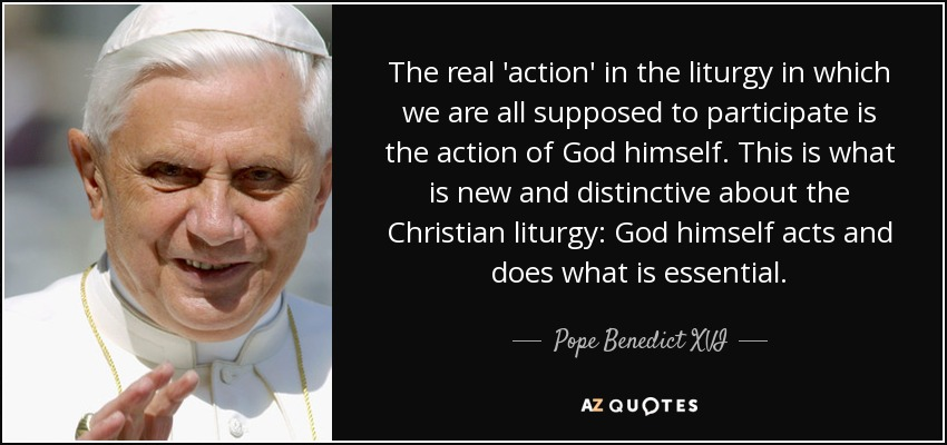 The real 'action' in the liturgy in which we are all supposed to participate is the action of God himself. This is what is new and distinctive about the Christian liturgy: God himself acts and does what is essential. - Pope Benedict XVI