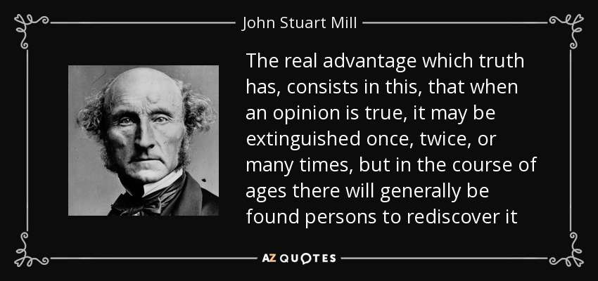 The real advantage which truth has, consists in this, that when an opinion is true, it may be extinguished once, twice, or many times, but in the course of ages there will generally be found persons to rediscover it - John Stuart Mill
