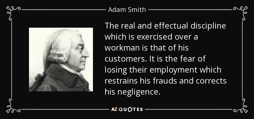 The real and effectual discipline which is exercised over a workman is that of his customers. It is the fear of losing their employment which restrains his frauds and corrects his negligence. - Adam Smith