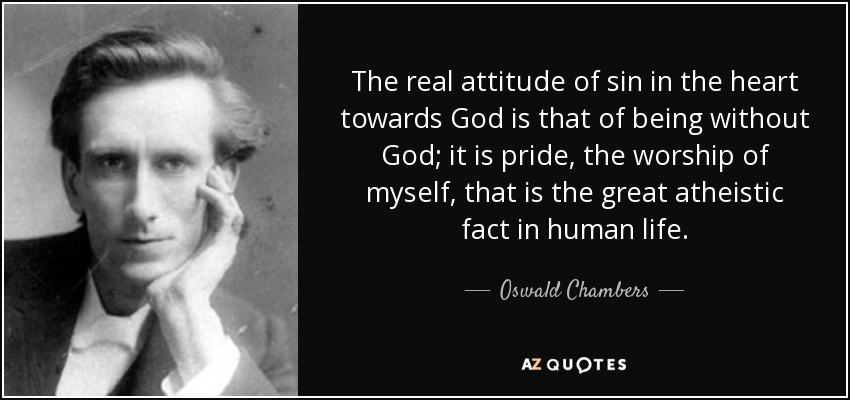 The real attitude of sin in the heart towards God is that of being without God; it is pride, the worship of myself, that is the great atheistic fact in human life. - Oswald Chambers