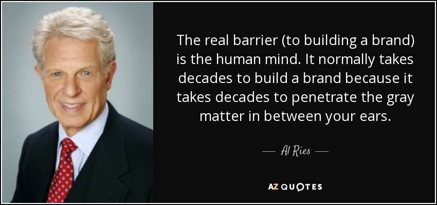 The real barrier (to building a brand) is the human mind. It normally takes decades to build a brand because it takes decades to penetrate the gray matter in between your ears. - Al Ries