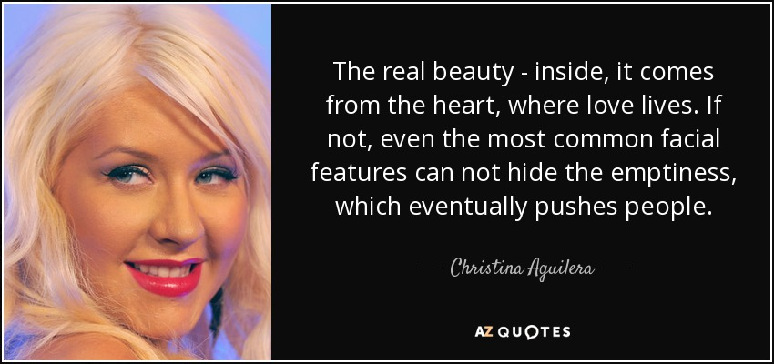 The real beauty - inside, it comes from the heart, where love lives. If not, even the most common facial features can not hide the emptiness, which eventually pushes people. - Christina Aguilera