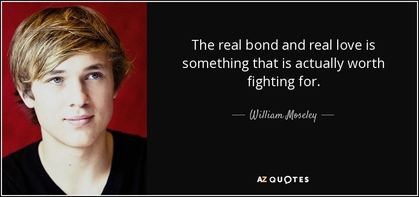 The real bond and real love is something that is actually worth fighting for. - William Moseley