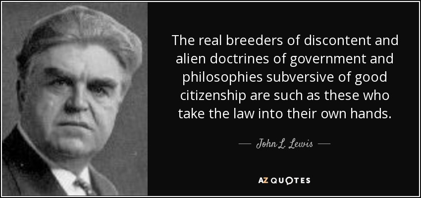 The real breeders of discontent and alien doctrines of government and philosophies subversive of good citizenship are such as these who take the law into their own hands. - John L. Lewis