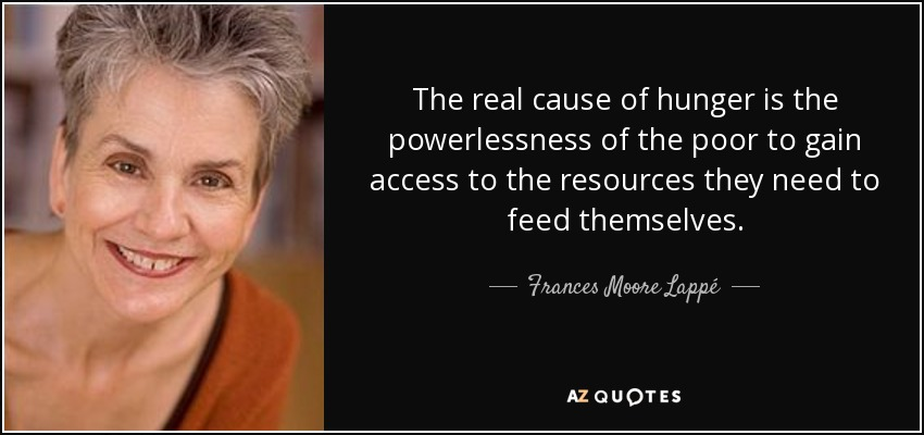 The real cause of hunger is the powerlessness of the poor to gain access to the resources they need to feed themselves. - Frances Moore Lappé