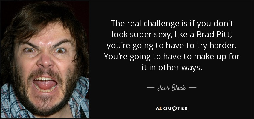 The real challenge is if you don't look super sexy, like a Brad Pitt, you're going to have to try harder. You're going to have to make up for it in other ways. - Jack Black