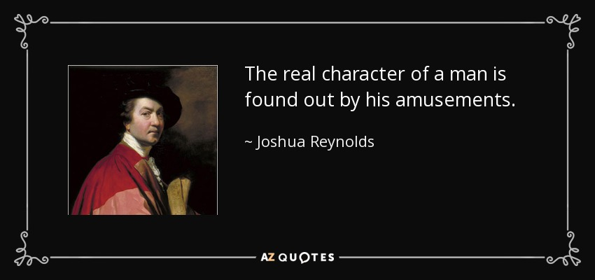 The real character of a man is found out by his amusements. - Joshua Reynolds