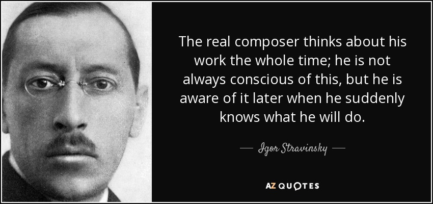 The real composer thinks about his work the whole time; he is not always conscious of this, but he is aware of it later when he suddenly knows what he will do. - Igor Stravinsky