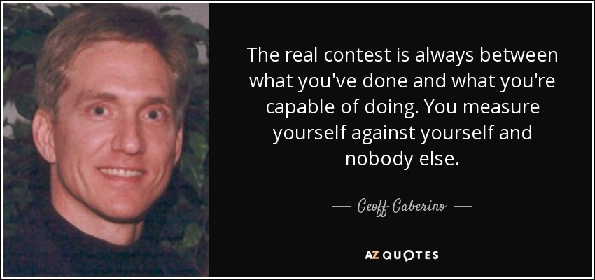 The real contest is always between what you've done and what you're capable of doing. You measure yourself against yourself and nobody else. - Geoff Gaberino