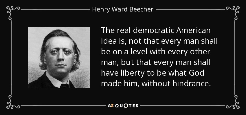 The real democratic American idea is, not that every man shall be on a level with every other man, but that every man shall have liberty to be what God made him, without hindrance. - Henry Ward Beecher