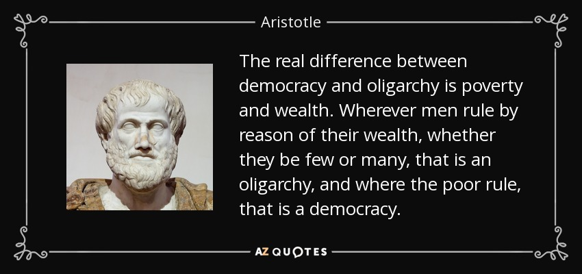 The real difference between democracy and oligarchy is poverty and wealth. Wherever men rule by reason of their wealth, whether they be few or many, that is an oligarchy, and where the poor rule, that is a democracy. - Aristotle