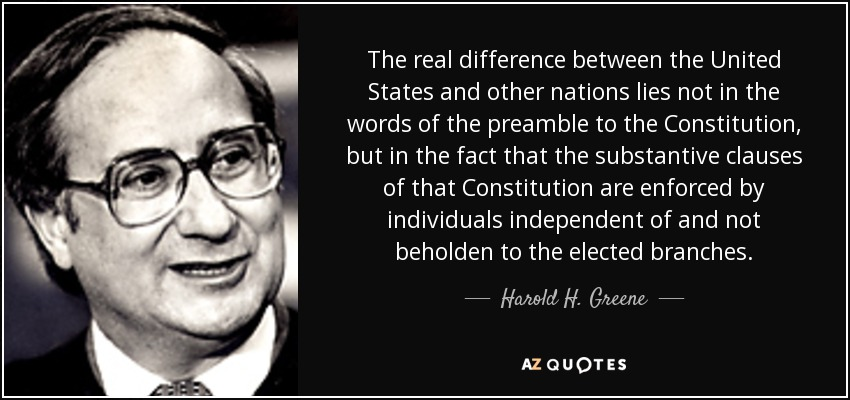 The real difference between the United States and other nations lies not in the words of the preamble to the Constitution, but in the fact that the substantive clauses of that Constitution are enforced by individuals independent of and not beholden to the elected branches. - Harold H. Greene