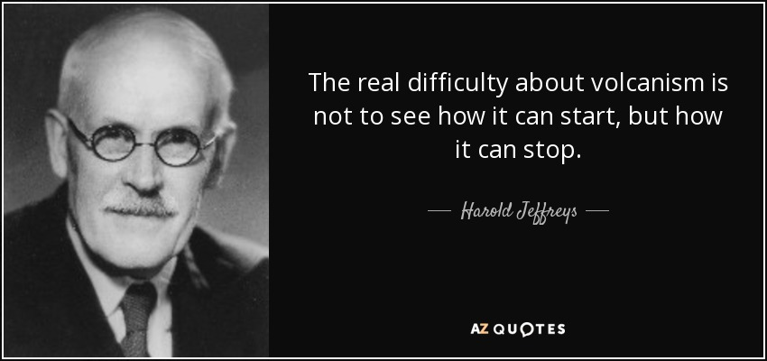 The real difficulty about volcanism is not to see how it can start, but how it can stop. - Harold Jeffreys