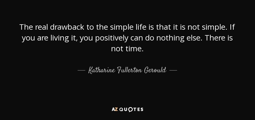 The real drawback to the simple life is that it is not simple. If you are living it, you positively can do nothing else. There is not time. - Katharine Fullerton Gerould