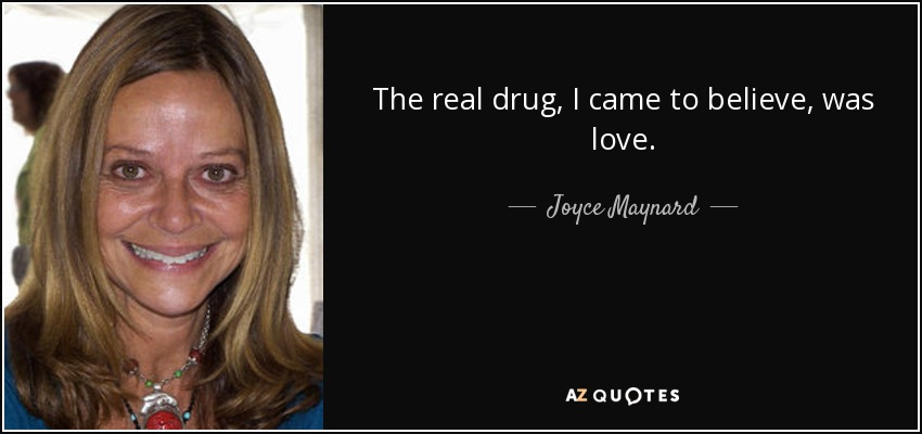 The real drug, I came to believe, was love. - Joyce Maynard