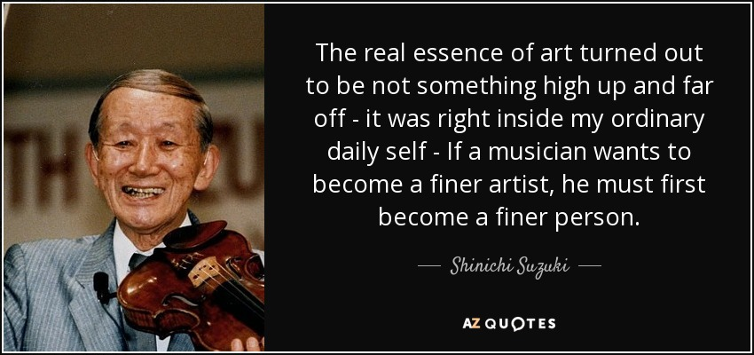 The real essence of art turned out to be not something high up and far off - it was right inside my ordinary daily self - If a musician wants to become a finer artist, he must first become a finer person. - Shinichi Suzuki
