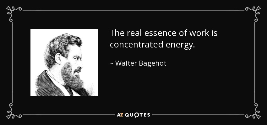 The real essence of work is concentrated energy. - Walter Bagehot