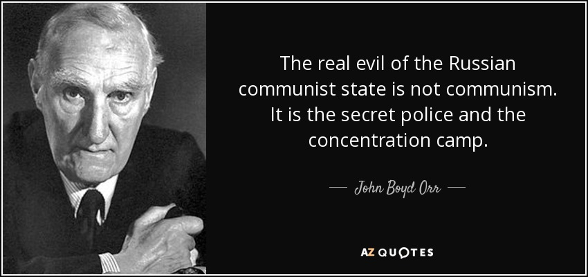 The real evil of the Russian communist state is not communism. It is the secret police and the concentration camp. - John Boyd Orr