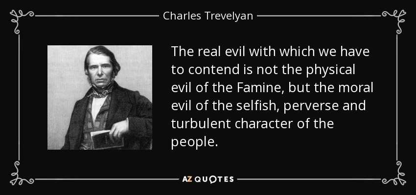 The real evil with which we have to contend is not the physical evil of the Famine, but the moral evil of the selfish, perverse and turbulent character of the people. - Charles Trevelyan