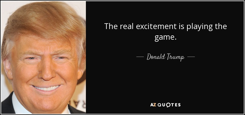The real excitement is playing the game. - Donald Trump